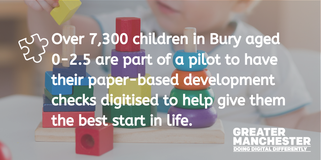 Over 7,300 children in Bury aged 0-2.5 are part of a pilot to have their paper-based development check digitised to help give them the best start in life.