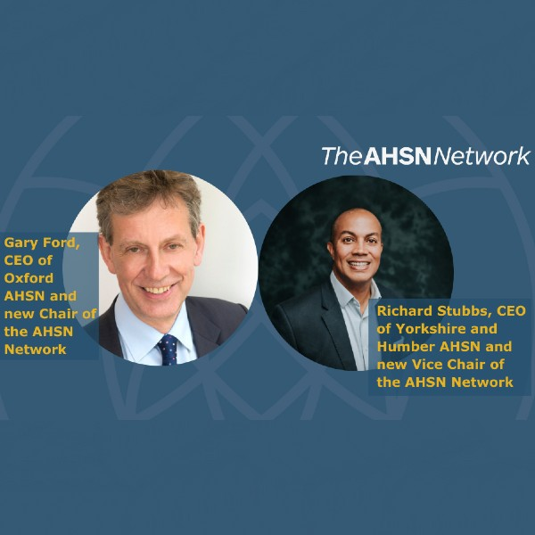 Gary Ford CEO, Oxford AHSN as the new AHSN Network Chair and Richard Stubbs CEO of Yorkshire and Humber AHSN named as the new Vice Chair.