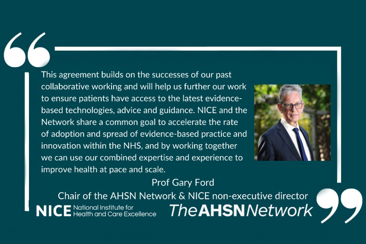 """""""This agreement builds on the successes of our past collaborative working and will help us further our work to ensure patients have access to the latest evidence-based technologies, advice and guidance. NICE and the Network share a common goal to accelerate the rate of adoption and spread of evidence-based practice and innovation within the NHS, and by working together we can use our combined expertise and experience to improve health at pace and scale."""" Professor Gary Ford Chair of the AHSN Network, Chief Executive of Oxford AHSN and Non-executive Director for NICE"""