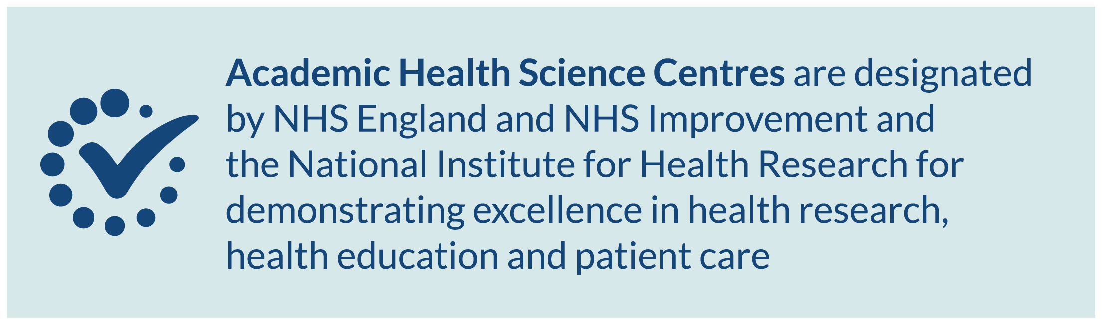 Academic Health Science Centres are designated by NHS England and NHS Improvement and the National Institute for Health Research for demonstrating excellence in health research, health education and patient care